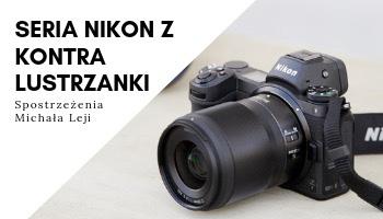 Seria Nikon Z kontra lustrzanki - spostrzeżenia Michała Leji